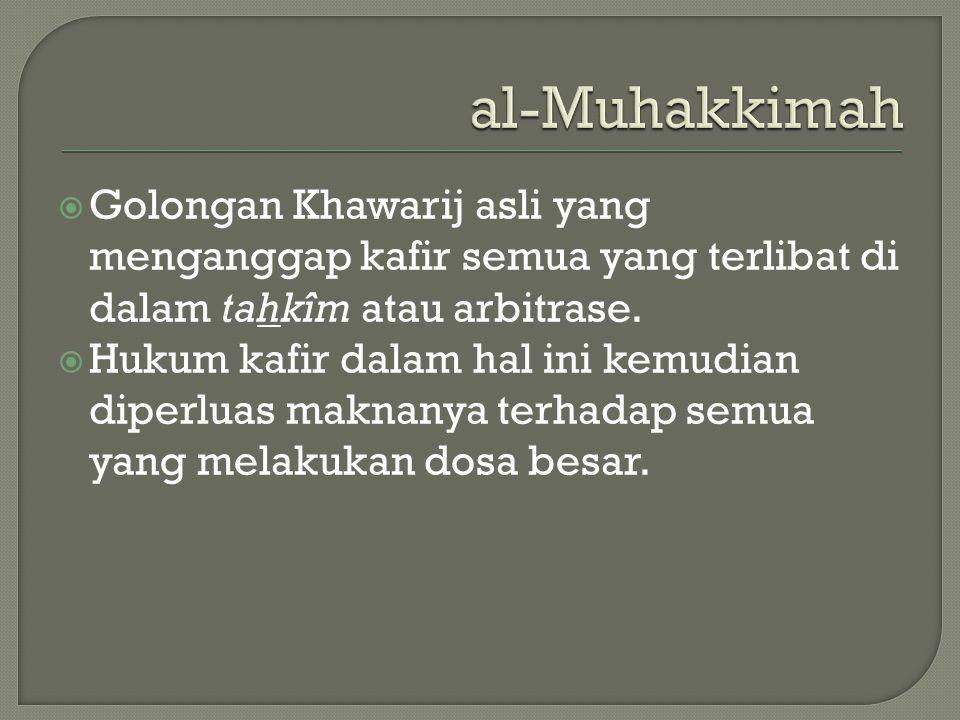 al-Muhakkimah Golongan Khawarij asli yang menganggap kafir semua yang terlibat di dalam tahkîm atau arbitrase.