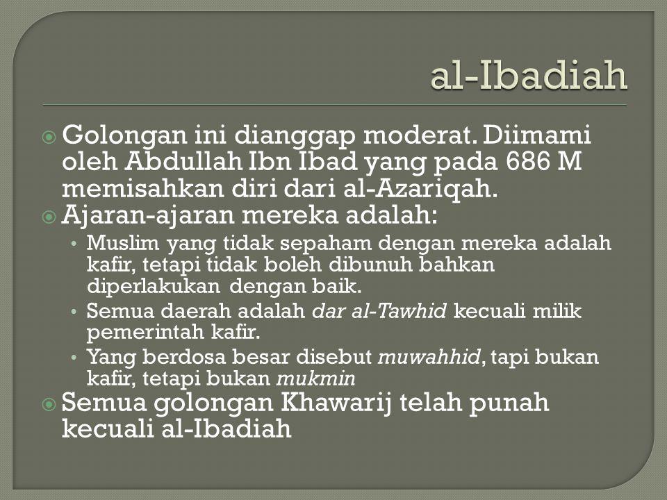 al-Ibadiah Golongan ini dianggap moderat. Diimami oleh Abdullah Ibn Ibad yang pada 686 M memisahkan diri dari al-Azariqah.