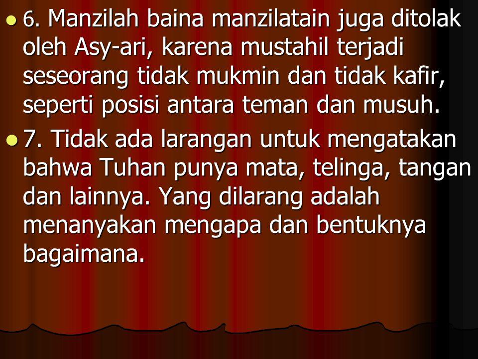 6. Manzilah baina manzilatain juga ditolak oleh Asy-ari, karena mustahil terjadi seseorang tidak mukmin dan tidak kafir, seperti posisi antara teman dan musuh.
