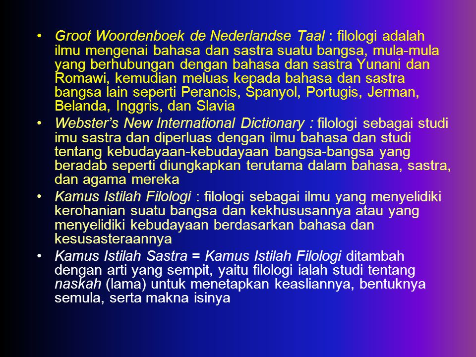 Groot Woordenboek de Nederlandse Taal : filologi adalah ilmu mengenai bahasa dan sastra suatu bangsa, mula-mula yang berhubungan dengan bahasa dan sastra Yunani dan Romawi, kemudian meluas kepada bahasa dan sastra bangsa lain seperti Perancis, Spanyol, Portugis, Jerman, Belanda, Inggris, dan Slavia