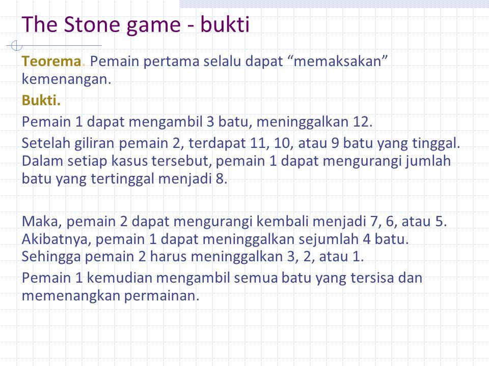 The Stone game - bukti Teorema. Pemain pertama selalu dapat memaksakan kemenangan. Bukti. Pemain 1 dapat mengambil 3 batu, meninggalkan 12.