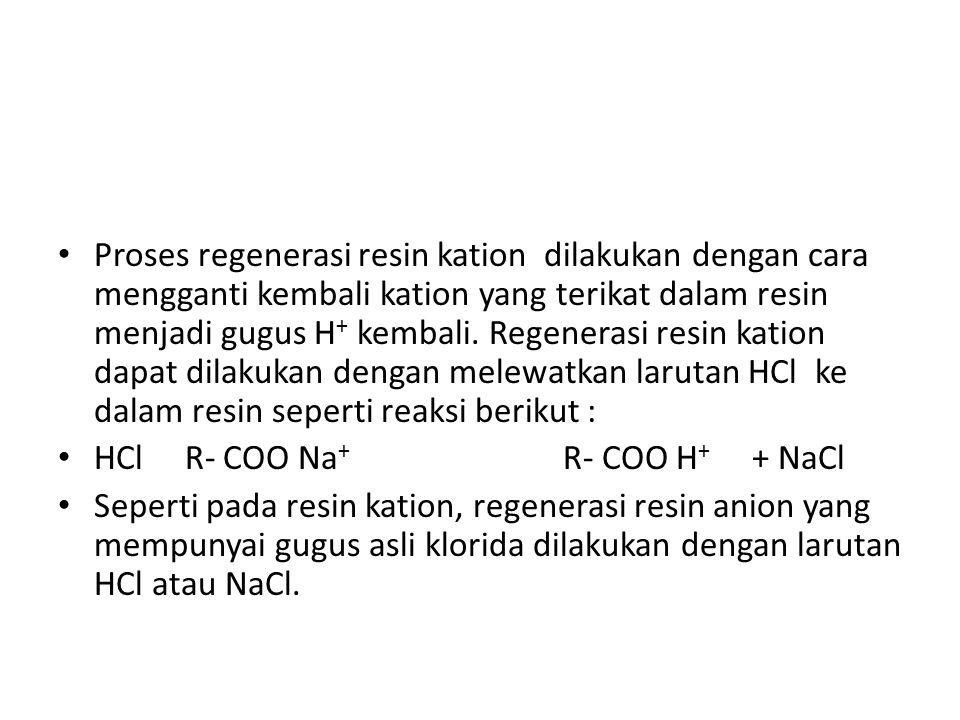 Proses regenerasi resin kation dilakukan dengan cara mengganti kembali kation yang terikat dalam resin menjadi gugus H+ kembali. Regenerasi resin kation dapat dilakukan dengan melewatkan larutan HCl ke dalam resin seperti reaksi berikut :