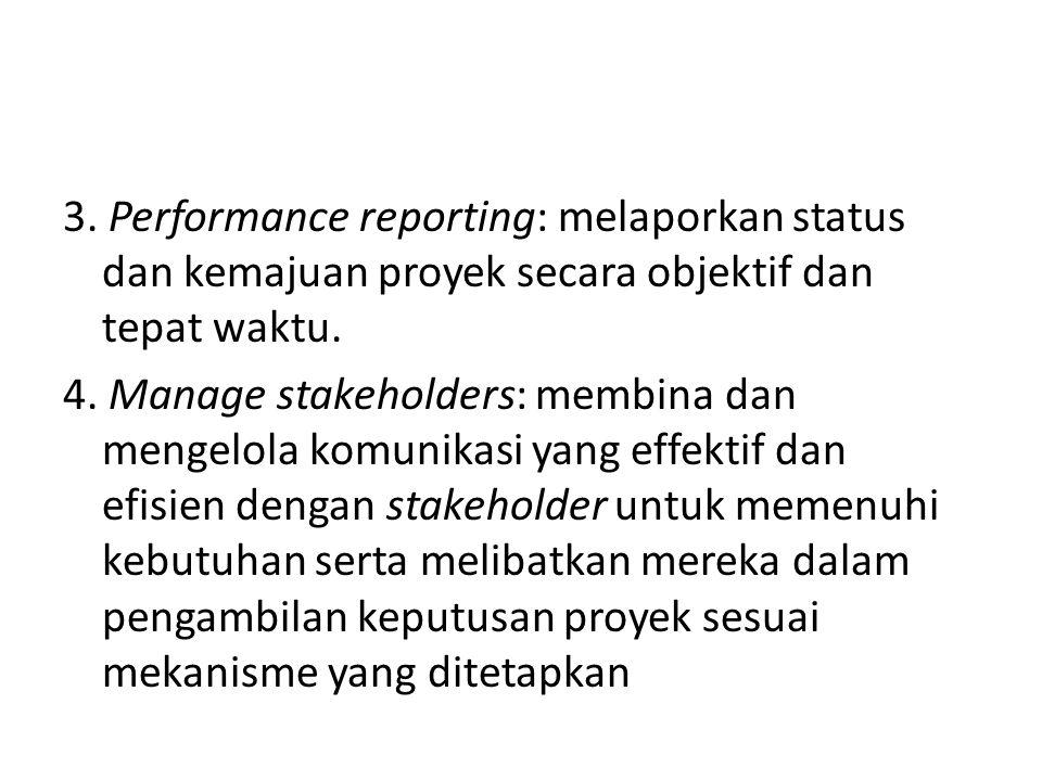 3. Performance reporting: melaporkan status dan kemajuan proyek secara objektif dan tepat waktu.