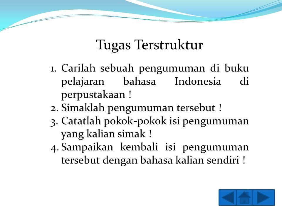 Tugas Terstruktur Carilah sebuah pengumuman di buku pelajaran bahasa Indonesia di perpustakaan ! Simaklah pengumuman tersebut !