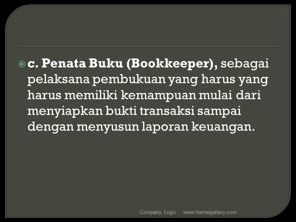c. Penata Buku (Bookkeeper), sebagai pelaksana pembukuan yang harus yang harus memiliki kemampuan mulai dari menyiapkan bukti transaksi sampai dengan menyusun laporan keuangan.