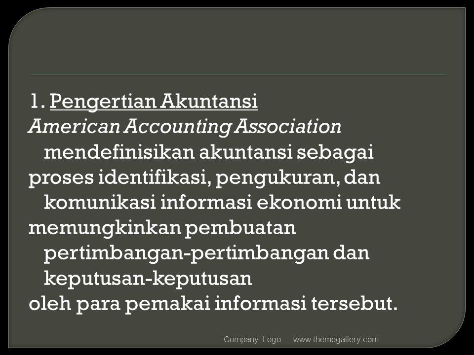 1. Pengertian Akuntansi American Accounting Association mendefinisikan akuntansi sebagai proses identifikasi, pengukuran, dan komunikasi informasi ekonomi untuk memungkinkan pembuatan pertimbangan-pertimbangan dan keputusan-keputusan oleh para pemakai informasi tersebut.