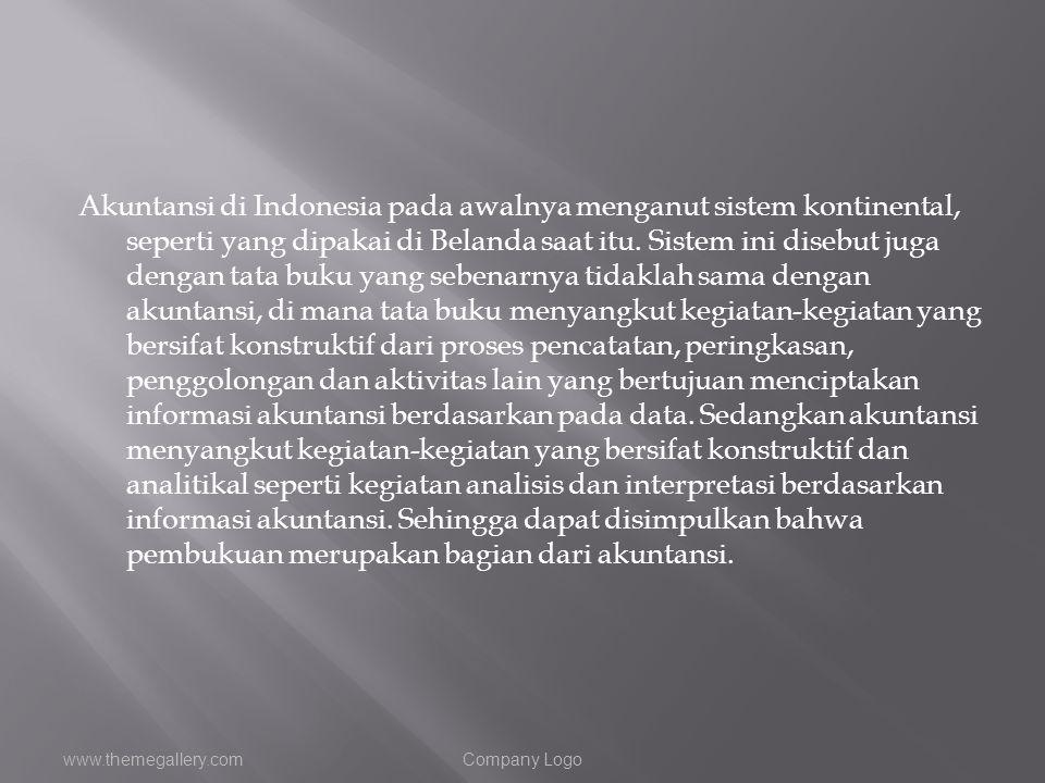 Akuntansi di Indonesia pada awalnya menganut sistem kontinental, seperti yang dipakai di Belanda saat itu. Sistem ini disebut juga dengan tata buku yang sebenarnya tidaklah sama dengan akuntansi, di mana tata buku menyangkut kegiatan-kegiatan yang bersifat konstruktif dari proses pencatatan, peringkasan, penggolongan dan aktivitas lain yang bertujuan menciptakan informasi akuntansi berdasarkan pada data. Sedangkan akuntansi menyangkut kegiatan-kegiatan yang bersifat konstruktif dan analitikal seperti kegiatan analisis dan interpretasi berdasarkan informasi akuntansi. Sehingga dapat disimpulkan bahwa pembukuan merupakan bagian dari akuntansi.