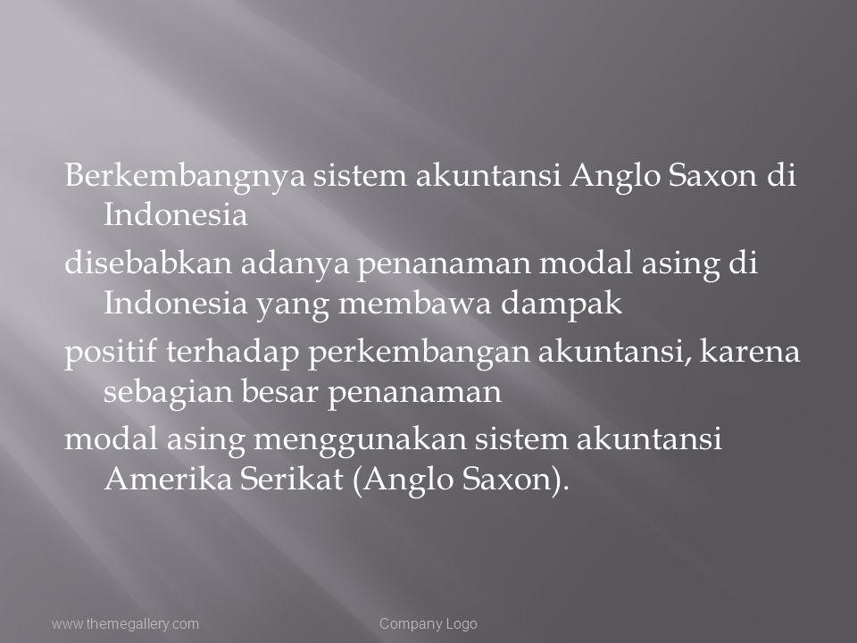 Berkembangnya sistem akuntansi Anglo Saxon di Indonesia disebabkan adanya penanaman modal asing di Indonesia yang membawa dampak positif terhadap perkembangan akuntansi, karena sebagian besar penanaman modal asing menggunakan sistem akuntansi Amerika Serikat (Anglo Saxon).