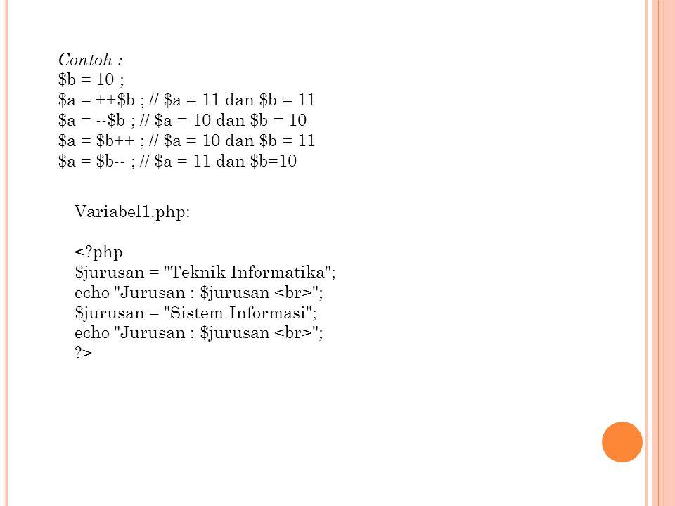 Contoh : $b = 10 ; $a = ++$b ; // $a = 11 dan $b = 11. $a = --$b ; // $a = 10 dan $b = 10. $a = $b++ ; // $a = 10 dan $b = 11.