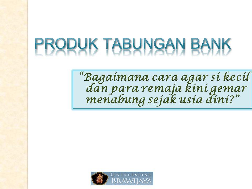 PRODUK TABUNGAN BANK Bagaimana cara agar si kecil dan para remaja kini gemar menabung sejak usia dini