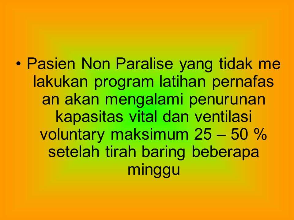 Pasien Non Paralise yang tidak me lakukan program latihan pernafas an akan mengalami penurunan kapasitas vital dan ventilasi voluntary maksimum 25 – 50 % setelah tirah baring beberapa minggu