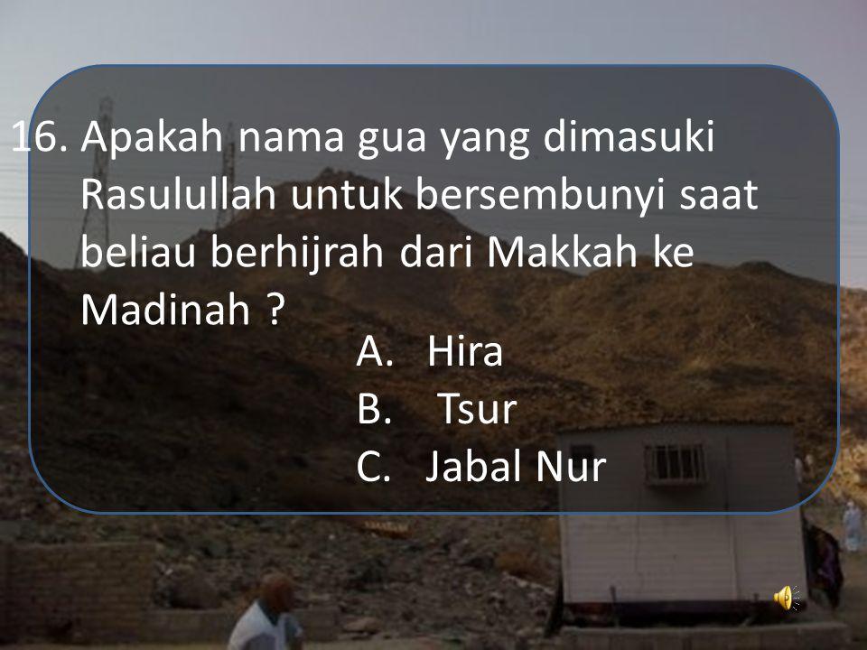 16. Apakah nama gua yang dimasuki Rasulullah untuk bersembunyi saat beliau berhijrah dari Makkah ke Madinah