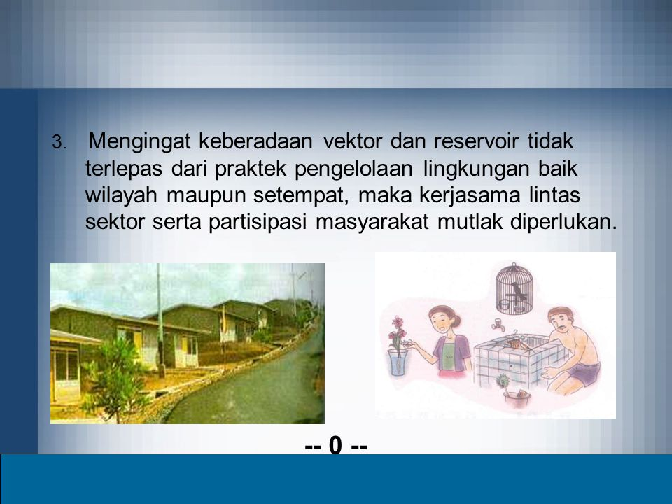 3. Mengingat keberadaan vektor dan reservoir tidak terlepas dari praktek pengelolaan lingkungan baik wilayah maupun setempat, maka kerjasama lintas sektor serta partisipasi masyarakat mutlak diperlukan.