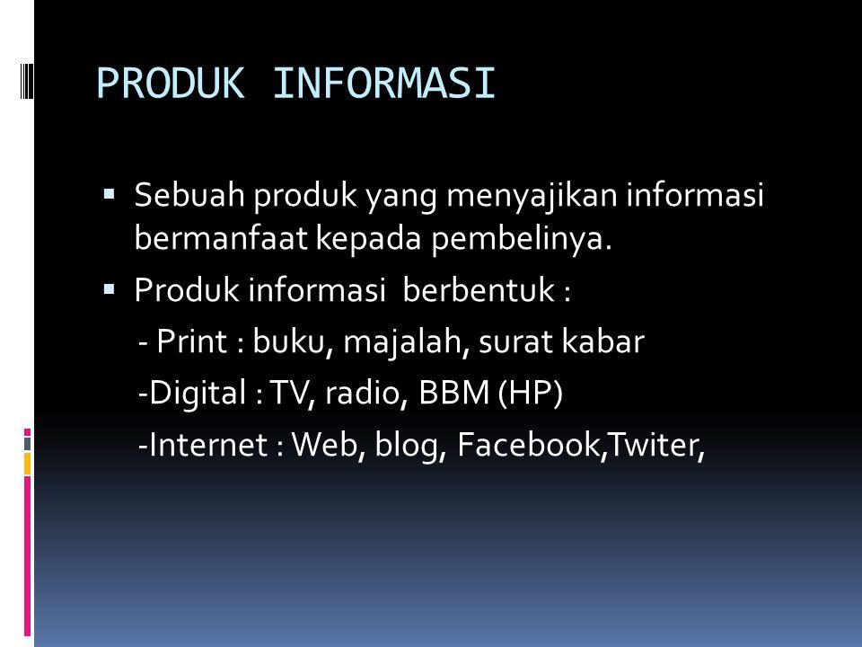PRODUK INFORMASI Sebuah produk yang menyajikan informasi bermanfaat kepada pembelinya. Produk informasi berbentuk :