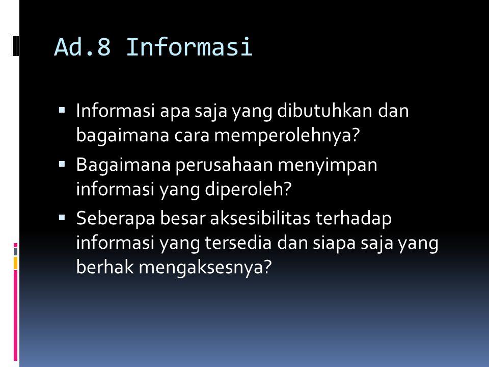 Ad.8 Informasi Informasi apa saja yang dibutuhkan dan bagaimana cara memperolehnya Bagaimana perusahaan menyimpan informasi yang diperoleh