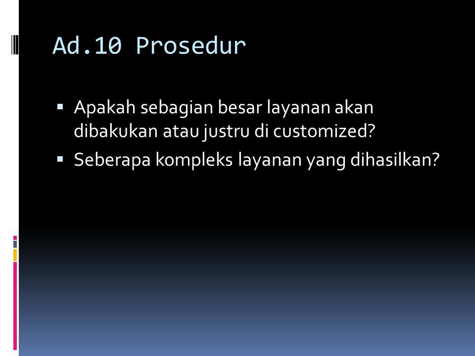 Ad.10 Prosedur Apakah sebagian besar layanan akan dibakukan atau justru di customized.