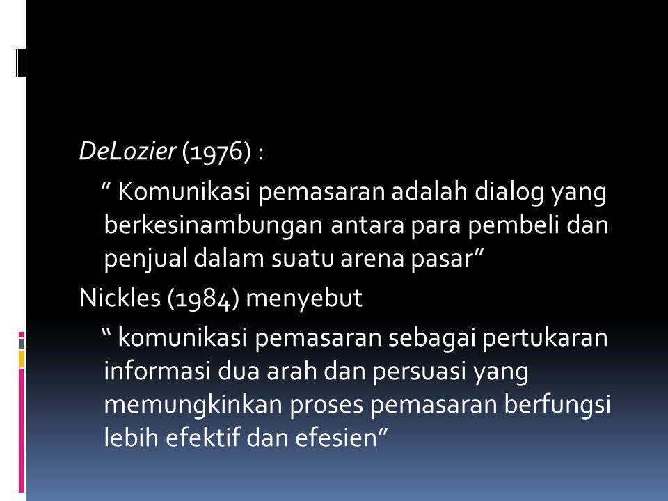 DeLozier (1976) : Komunikasi pemasaran adalah dialog yang berkesinambungan antara para pembeli dan penjual dalam suatu arena pasar Nickles (1984) menyebut komunikasi pemasaran sebagai pertukaran informasi dua arah dan persuasi yang memungkinkan proses pemasaran berfungsi lebih efektif dan efesien