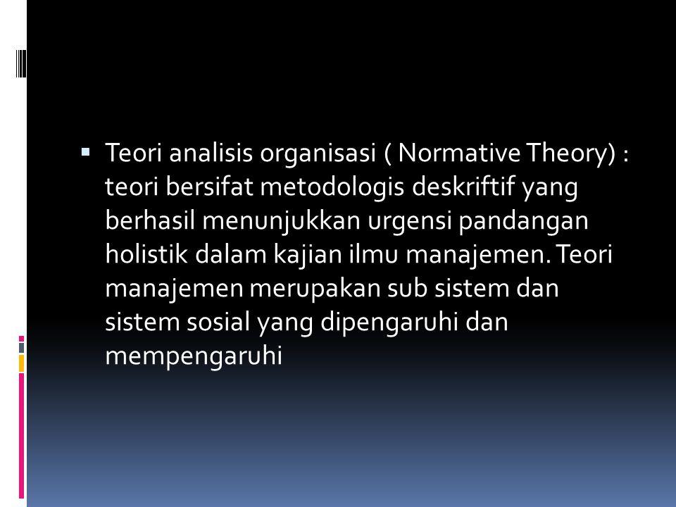 Teori analisis organisasi ( Normative Theory) : teori bersifat metodologis deskriftif yang berhasil menunjukkan urgensi pandangan holistik dalam kajian ilmu manajemen.