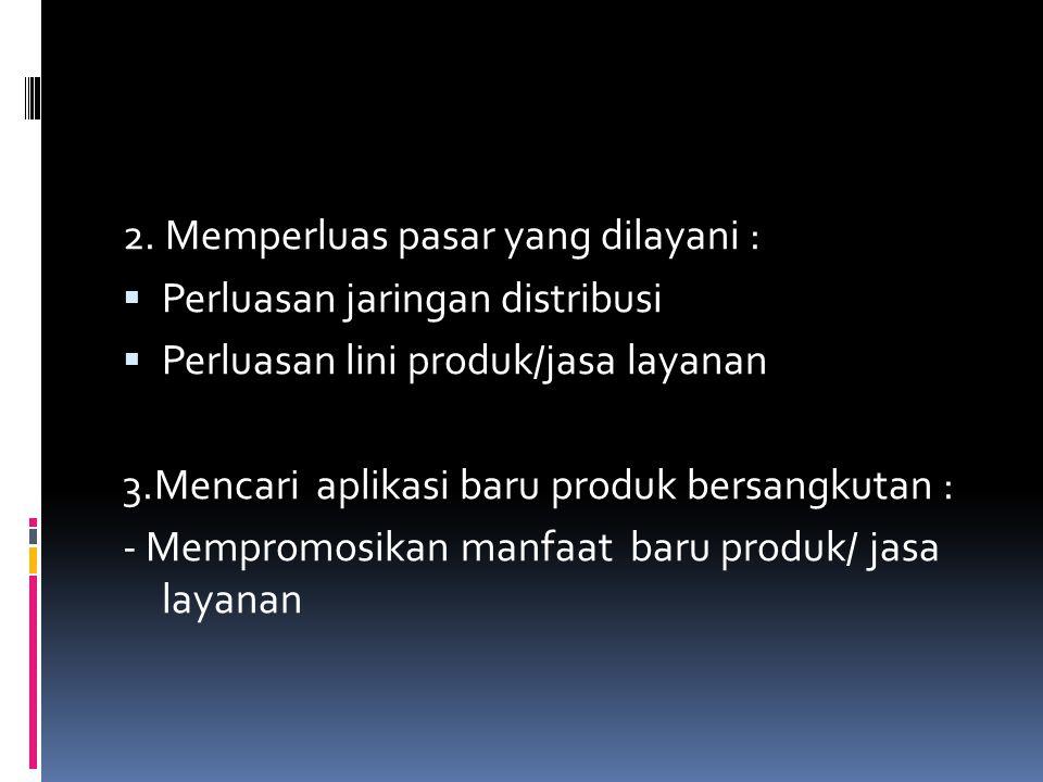 2. Memperluas pasar yang dilayani :