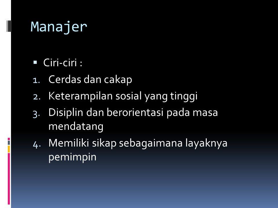 Manajer Ciri-ciri : Cerdas dan cakap Keterampilan sosial yang tinggi