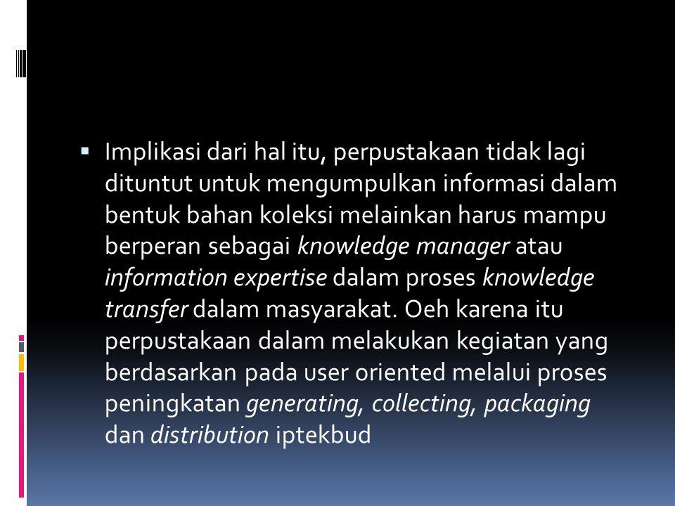Implikasi dari hal itu, perpustakaan tidak lagi dituntut untuk mengumpulkan informasi dalam bentuk bahan koleksi melainkan harus mampu berperan sebagai knowledge manager atau information expertise dalam proses knowledge transfer dalam masyarakat.