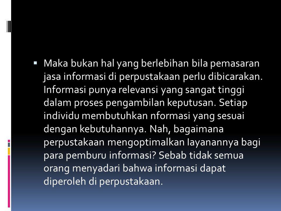 Maka bukan hal yang berlebihan bila pemasaran jasa informasi di perpustakaan perlu dibicarakan.