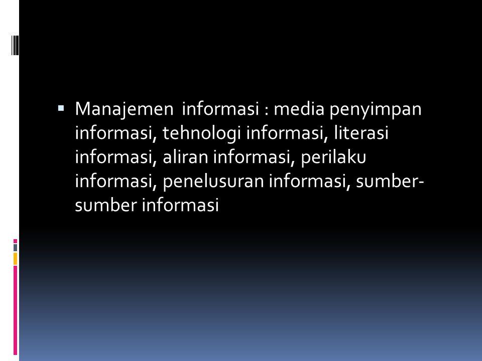 Manajemen informasi : media penyimpan informasi, tehnologi informasi, literasi informasi, aliran informasi, perilaku informasi, penelusuran informasi, sumber- sumber informasi