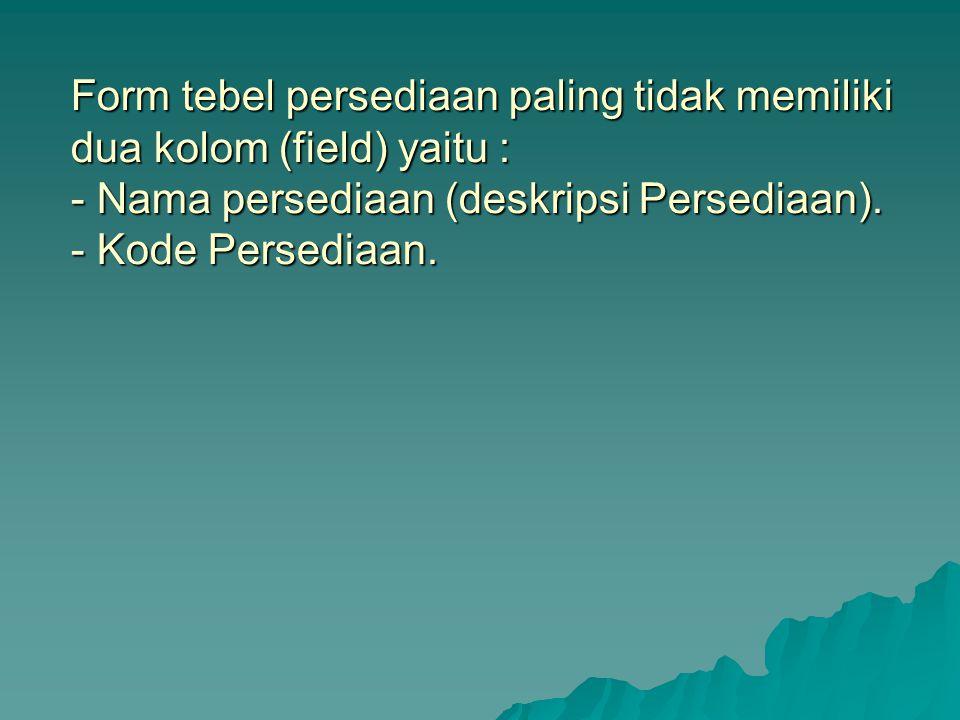 Form tebel persediaan paling tidak memiliki dua kolom (field) yaitu : - Nama persediaan (deskripsi Persediaan).