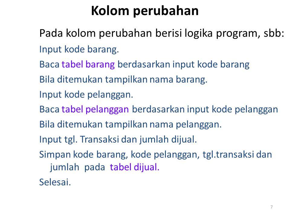Kolom perubahan Pada kolom perubahan berisi logika program, sbb: