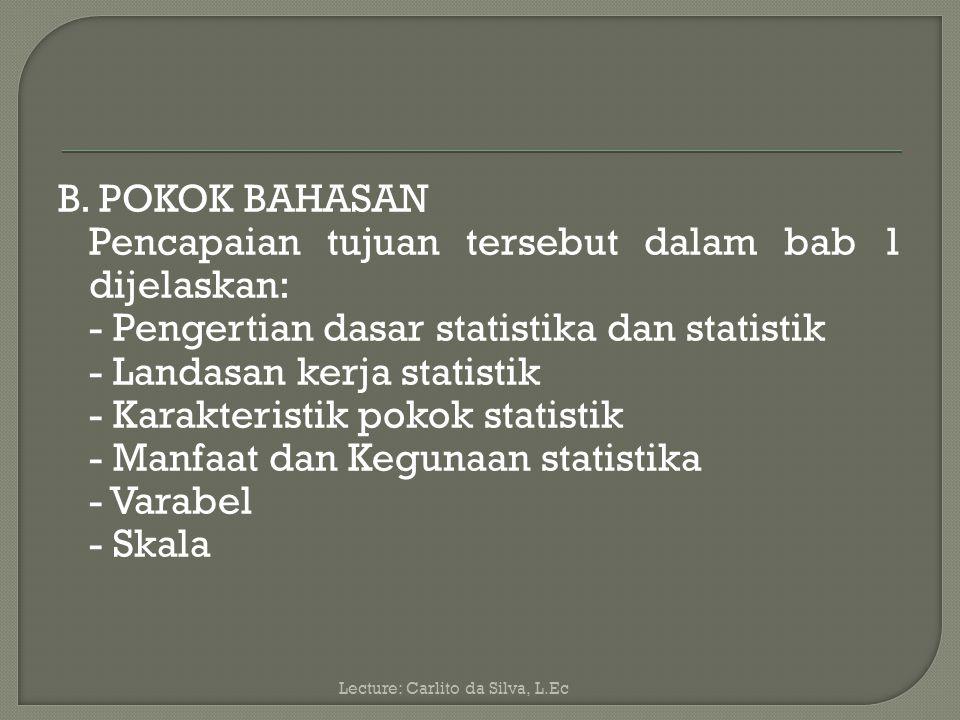 B. POKOK BAHASAN Pencapaian tujuan tersebut dalam bab 1 dijelaskan: - Pengertian dasar statistika dan statistik - Landasan kerja statistik - Karakteristik pokok statistik - Manfaat dan Kegunaan statistika - Varabel - Skala
