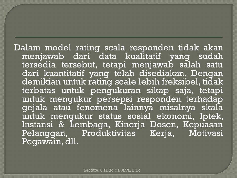 Dalam model rating scala responden tidak akan menjawab dari data kualitatif yang sudah tersedia tersebut, tetapi menjawab salah satu dari kuantitatif yang telah disediakan. Dengan demikian untuk rating scale lebih freksibel, tidak terbatas untuk pengukuran sikap saja, tetapi untuk mengukur persepsi responden terhadap gejala atau fenomena lainnya misalnya skala untuk mengukur status sosial ekonomi, Iptek, Instansi & Lembaga, Kinerja Dosen, Kepuasan Pelanggan, Produktivitas Kerja, Motivasi Pegawain, dll.