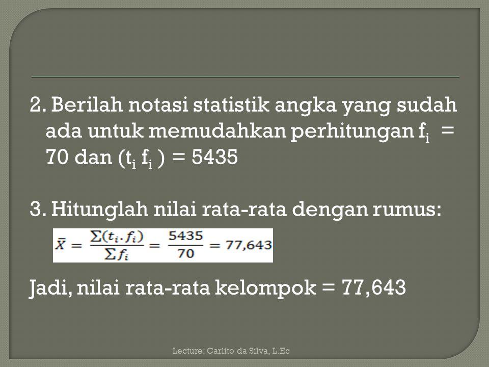 2. Berilah notasi statistik angka yang sudah ada untuk memudahkan perhitungan fi = 70 dan (ti fi ) = 5435 3. Hitunglah nilai rata-rata dengan rumus: Jadi, nilai rata-rata kelompok = 77,643