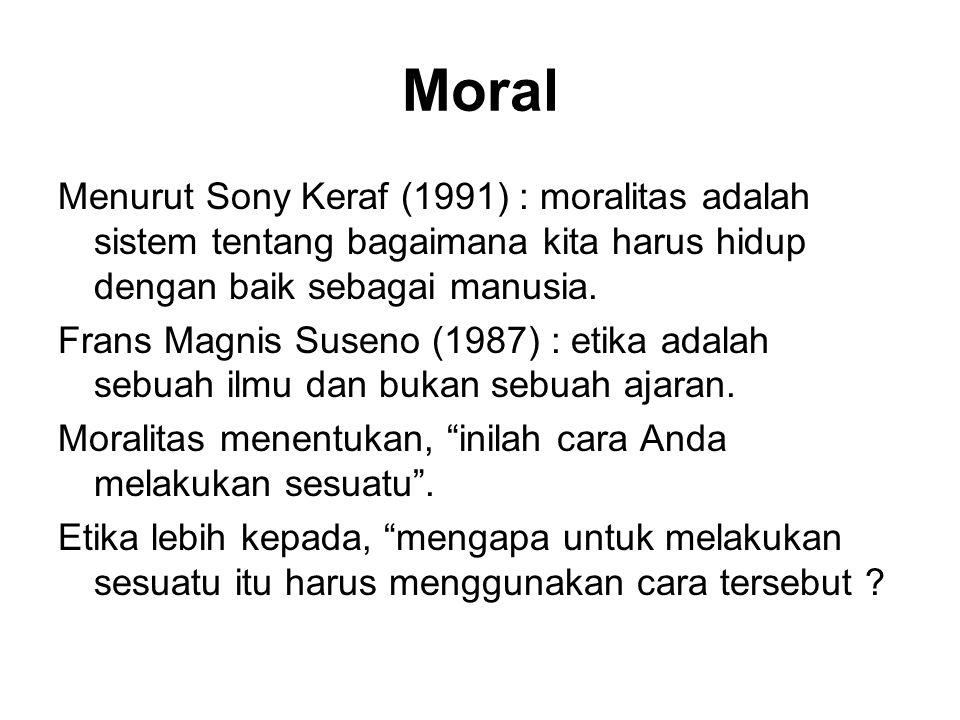 Moral Menurut Sony Keraf (1991) : moralitas adalah sistem tentang bagaimana kita harus hidup dengan baik sebagai manusia.