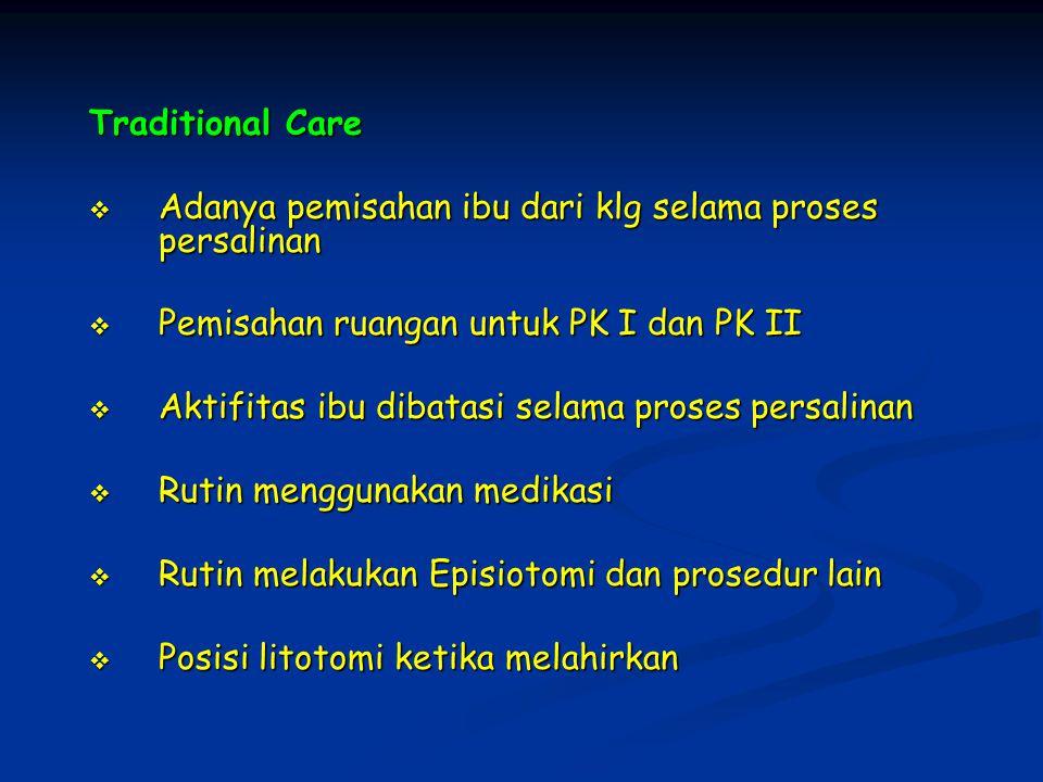 Traditional Care Adanya pemisahan ibu dari klg selama proses persalinan. Pemisahan ruangan untuk PK I dan PK II.