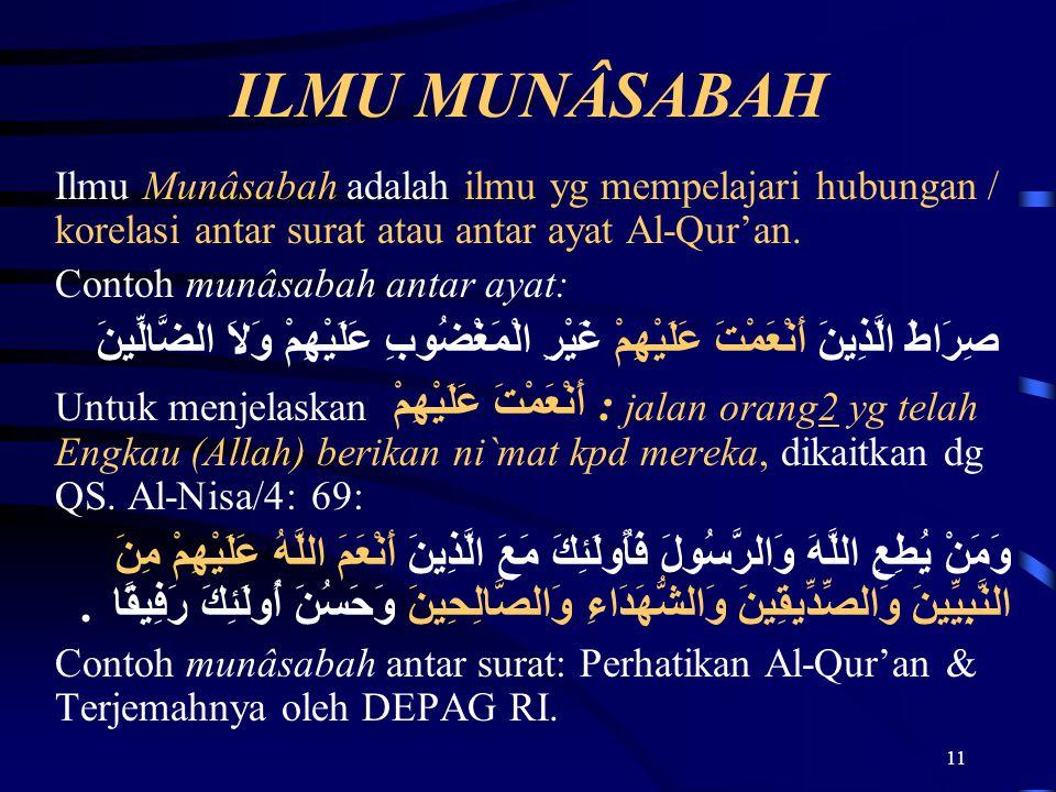 ILMU MUNÂSABAH Ilmu Munâsabah adalah ilmu yg mempelajari hubungan / korelasi antar surat atau antar ayat Al-Qur'an.