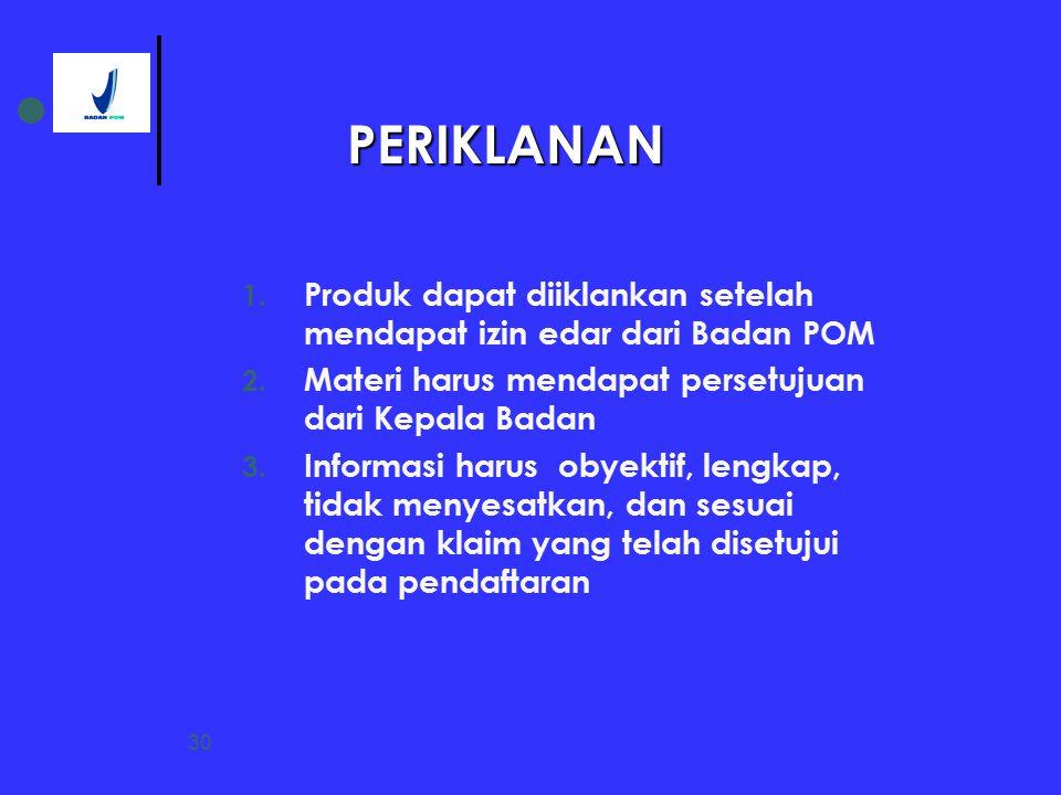 PERIKLANAN Produk dapat diiklankan setelah mendapat izin edar dari Badan POM. Materi harus mendapat persetujuan dari Kepala Badan.