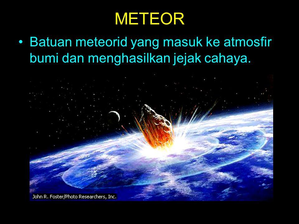 METEOR Batuan meteorid yang masuk ke atmosfir bumi dan menghasilkan jejak cahaya.