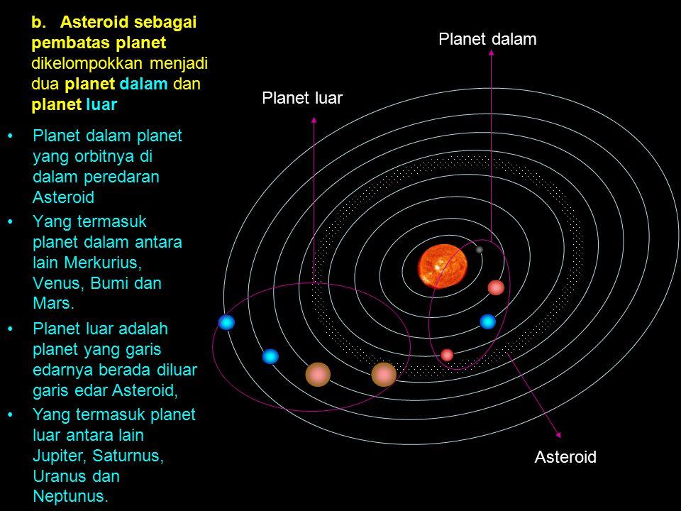 b. Asteroid sebagai pembatas planet dikelompokkan menjadi dua planet dalam dan planet luar