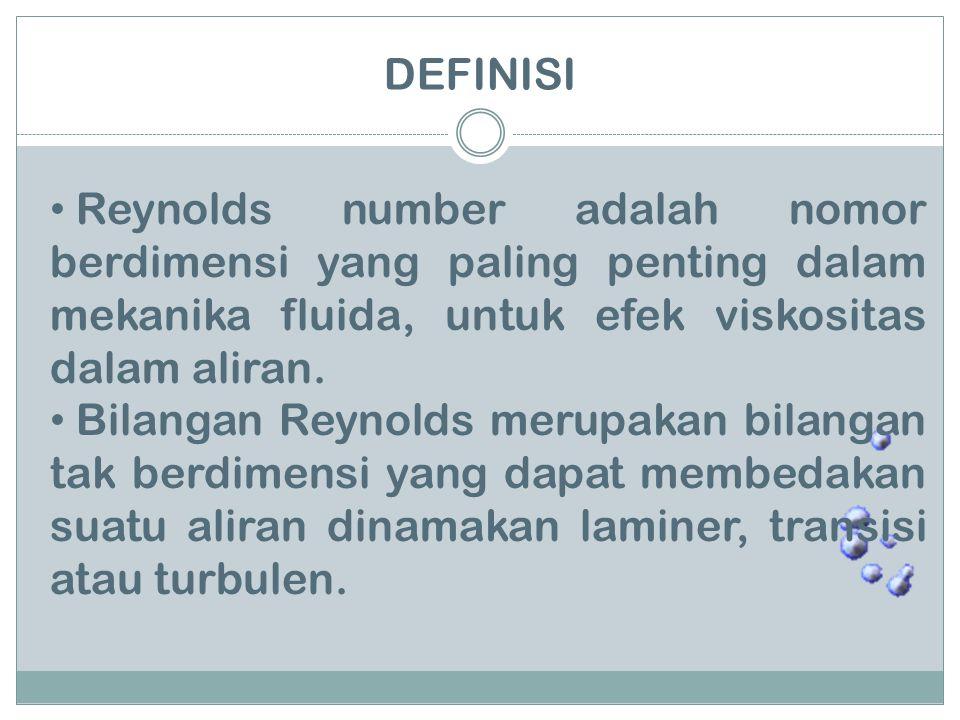 DEFINISI Reynolds number adalah nomor berdimensi yang paling penting dalam mekanika fluida, untuk efek viskositas dalam aliran.