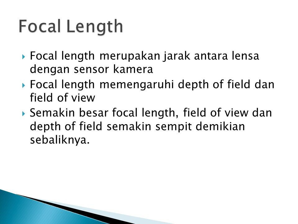 Focal Length Focal length merupakan jarak antara lensa dengan sensor kamera. Focal length memengaruhi depth of field dan field of view.