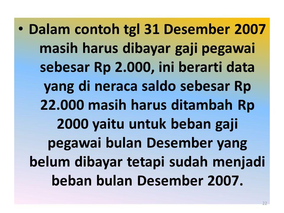 Dalam contoh tgl 31 Desember 2007 masih harus dibayar gaji pegawai sebesar Rp 2.000, ini berarti data yang di neraca saldo sebesar Rp 22.000 masih harus ditambah Rp 2000 yaitu untuk beban gaji pegawai bulan Desember yang belum dibayar tetapi sudah menjadi beban bulan Desember 2007.