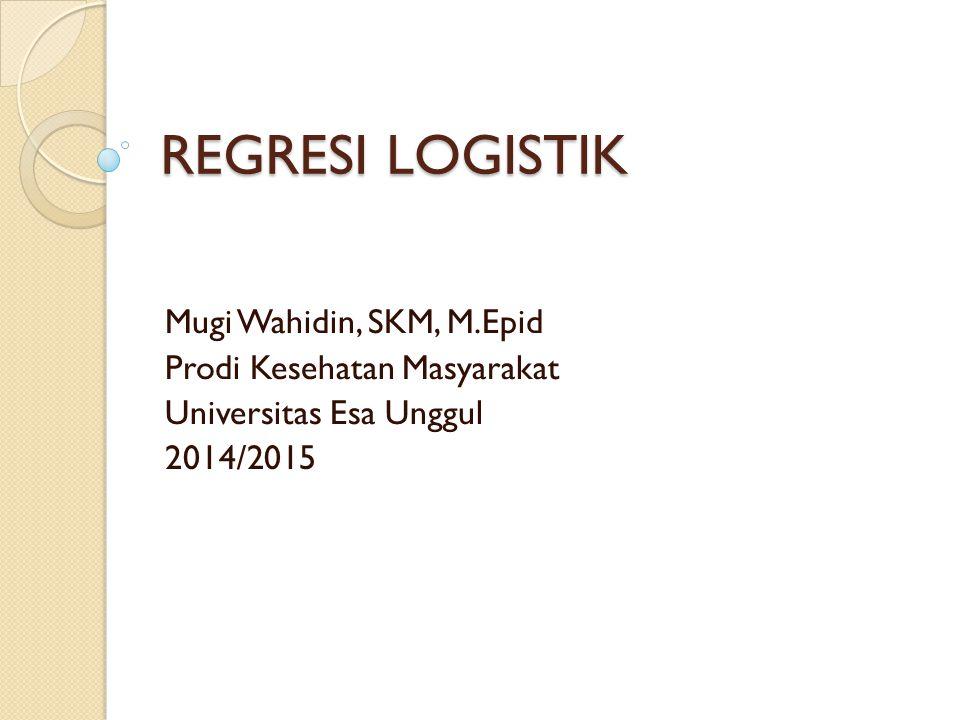 REGRESI LOGISTIK Mugi Wahidin, SKM, M.Epid Prodi Kesehatan Masyarakat