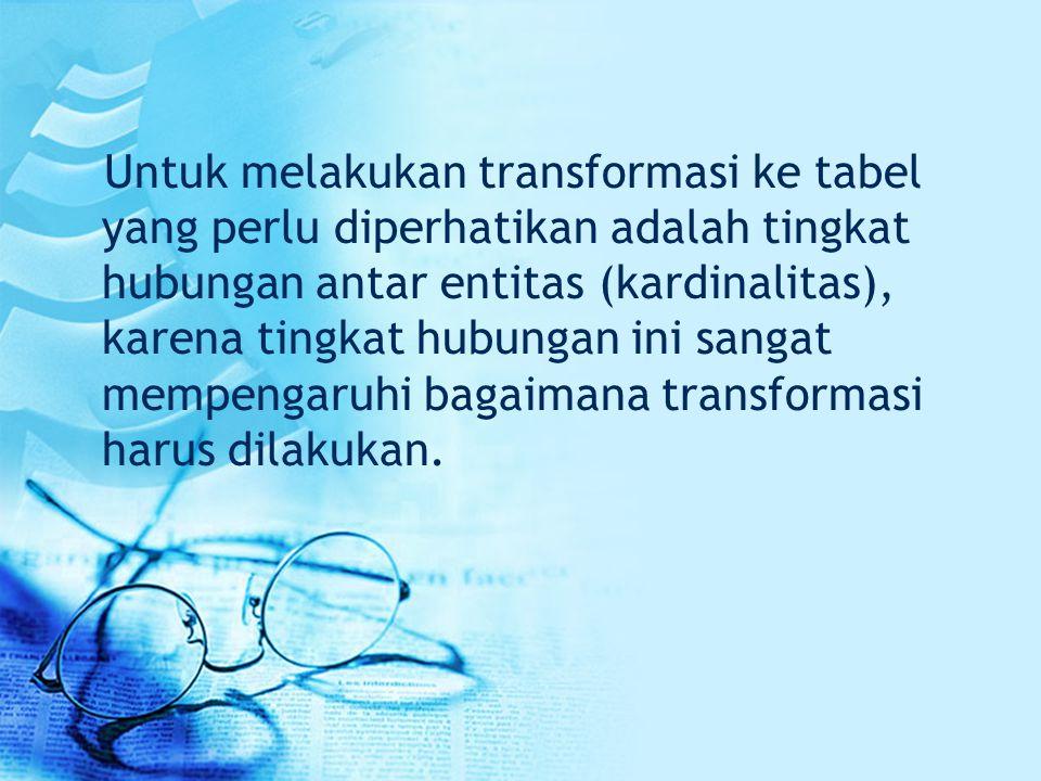 Untuk melakukan transformasi ke tabel yang perlu diperhatikan adalah tingkat hubungan antar entitas (kardinalitas), karena tingkat hubungan ini sangat mempengaruhi bagaimana transformasi harus dilakukan.