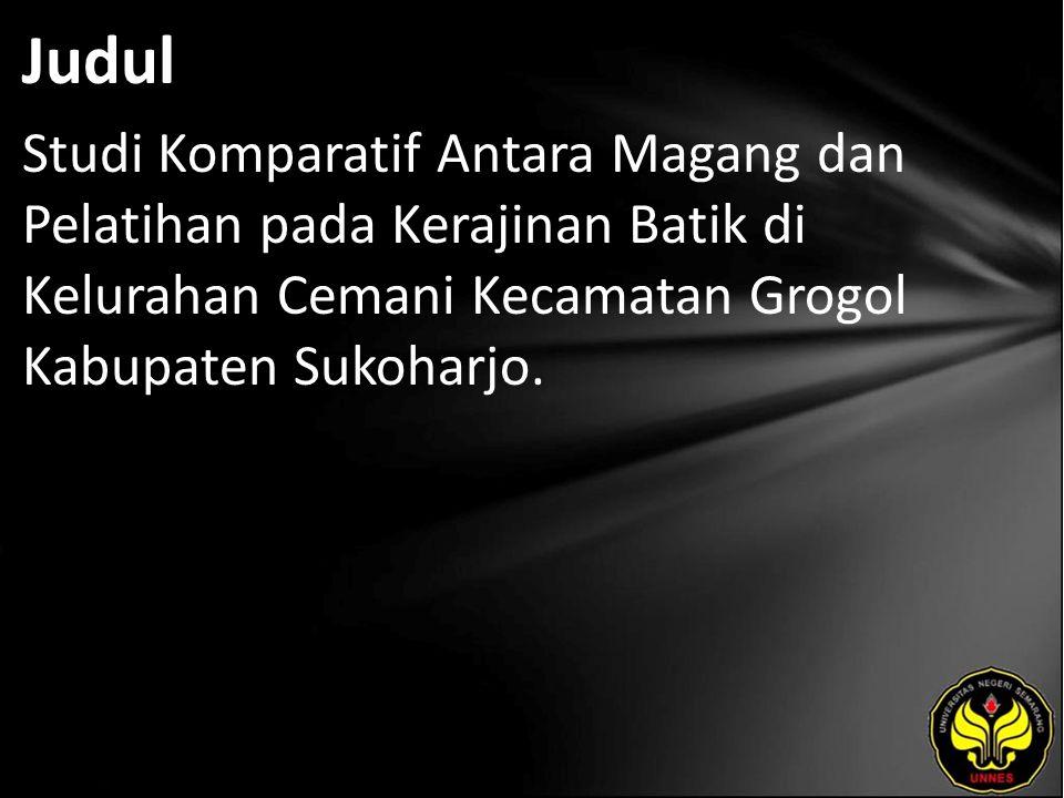 Judul Studi Komparatif Antara Magang dan Pelatihan pada Kerajinan Batik di Kelurahan Cemani Kecamatan Grogol Kabupaten Sukoharjo.