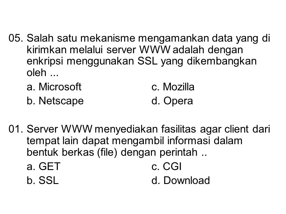 05. Salah satu mekanisme mengamankan data yang di kirimkan melalui server WWW adalah dengan enkripsi menggunakan SSL yang dikembangkan oleh ...