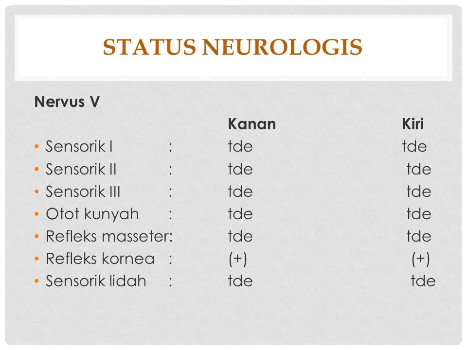 STATUS NEUROLOGIS Nervus V Kanan Kiri Sensorik I : tde tde