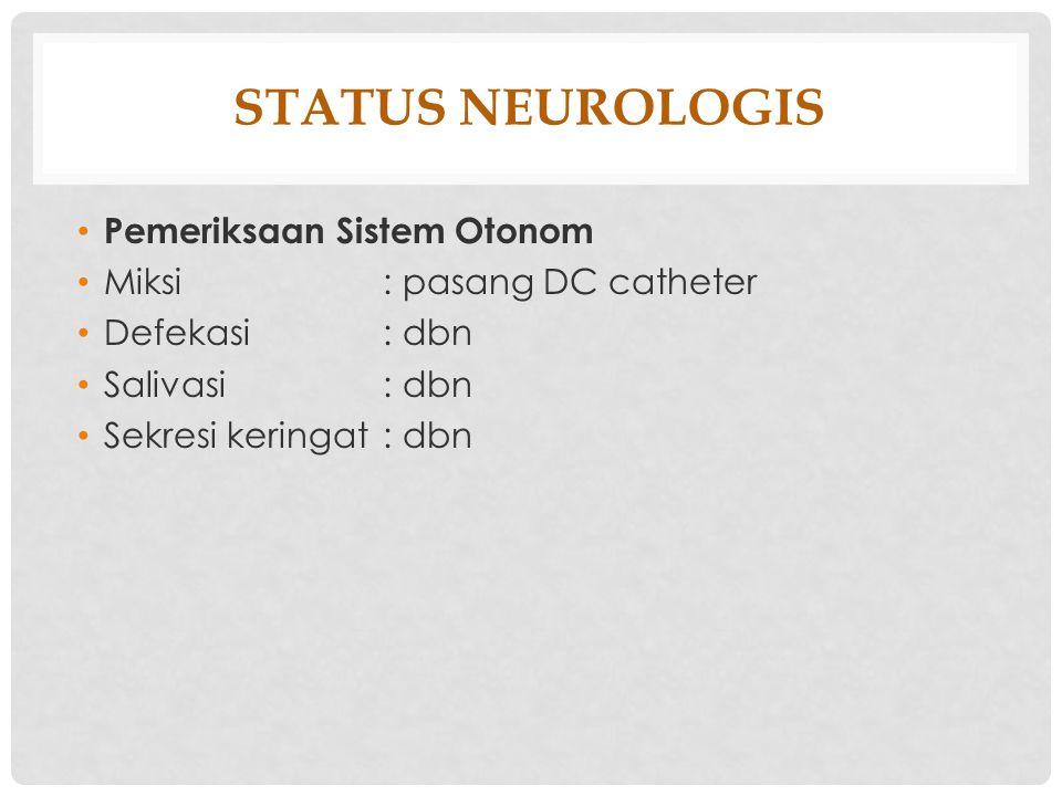STATUS NEUROLOGIS Pemeriksaan Sistem Otonom Miksi : pasang DC catheter