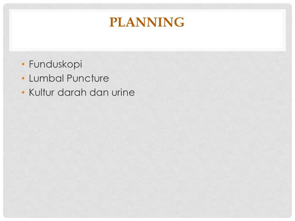 PLANNING Funduskopi Lumbal Puncture Kultur darah dan urine