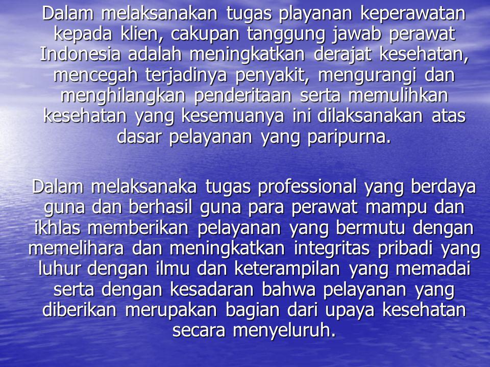Dalam melaksanakan tugas playanan keperawatan kepada klien, cakupan tanggung jawab perawat Indonesia adalah meningkatkan derajat kesehatan, mencegah terjadinya penyakit, mengurangi dan menghilangkan penderitaan serta memulihkan kesehatan yang kesemuanya ini dilaksanakan atas dasar pelayanan yang paripurna.
