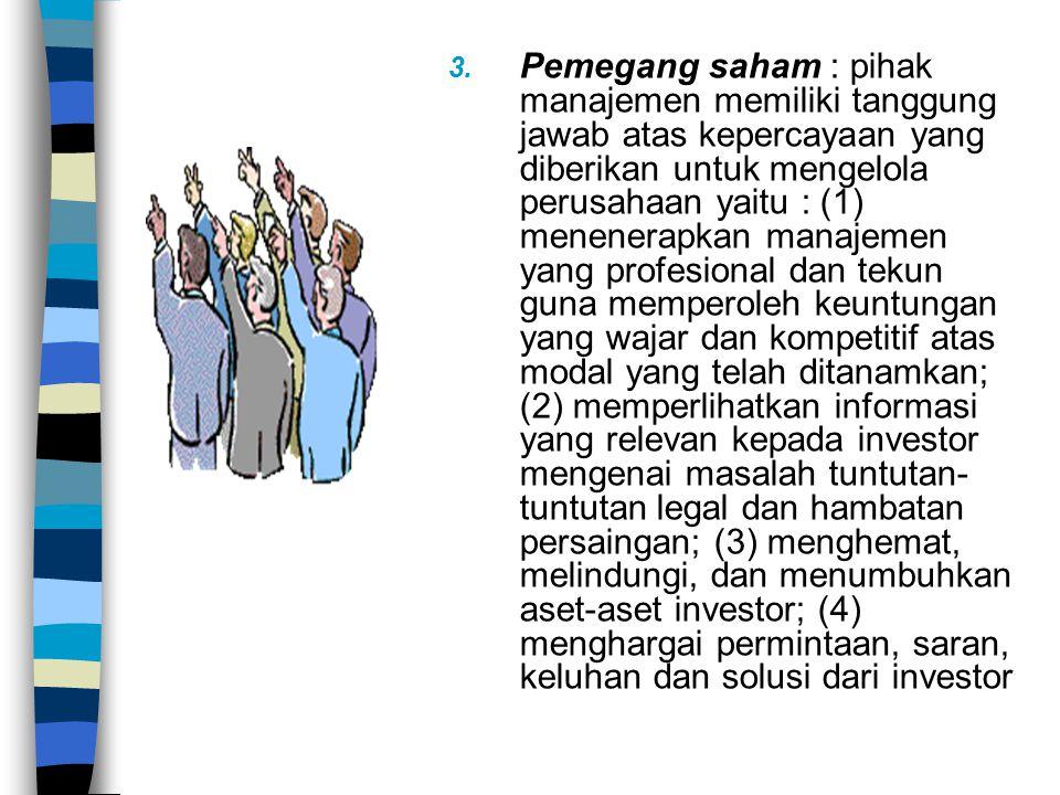 Pemegang saham : pihak manajemen memiliki tanggung jawab atas kepercayaan yang diberikan untuk mengelola perusahaan yaitu : (1) menenerapkan manajemen yang profesional dan tekun guna memperoleh keuntungan yang wajar dan kompetitif atas modal yang telah ditanamkan; (2) memperlihatkan informasi yang relevan kepada investor mengenai masalah tuntutan-tuntutan legal dan hambatan persaingan; (3) menghemat, melindungi, dan menumbuhkan aset-aset investor; (4) menghargai permintaan, saran, keluhan dan solusi dari investor